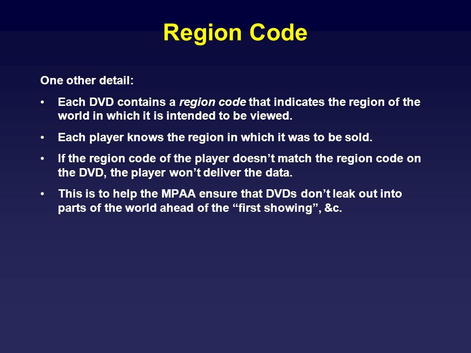 Region Code One other detail: Each DVD contains a region code that indicates the region of the world in which it is intended to be viewed. Each player
