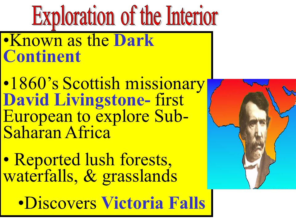 Known as the Dark Continent 1860's Scottish missionary David Livingstone- first European to explore Sub- Saharan Africa Reported lush forests, waterfa