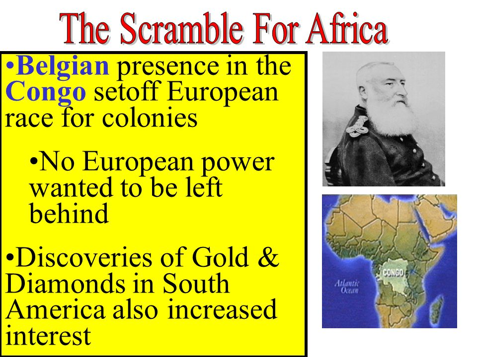 Belgian presence in the Congo setoff European race for colonies No European power wanted to be left behind Discoveries of Gold & Diamonds in South Ame