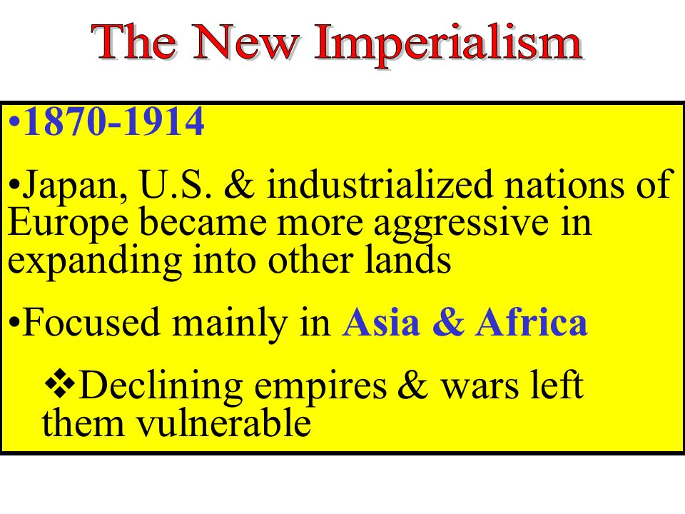 1870-1914 Japan, U.S. & industrialized nations of Europe became more aggressive in expanding into other lands Focused mainly in Asia & Africa  Declin
