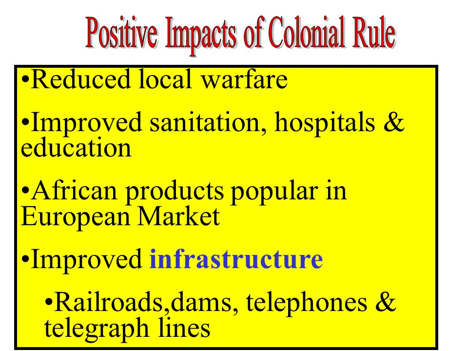 Reduced local warfare Improved sanitation, hospitals & education African products popular in European Market Improved infrastructure Railroads,dams, t
