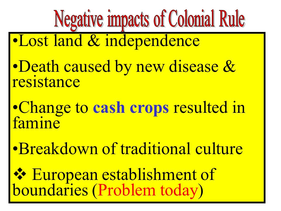 Lost land & independence Death caused by new disease & resistance Change to cash crops resulted in famine Breakdown of traditional culture  European