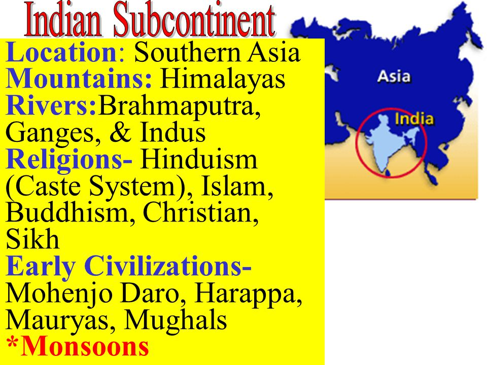 Location: Southern Asia Mountains: Himalayas Rivers:Brahmaputra, Ganges, & Indus Religions- Hinduism (Caste System), Islam, Buddhism, Christian, Sikh