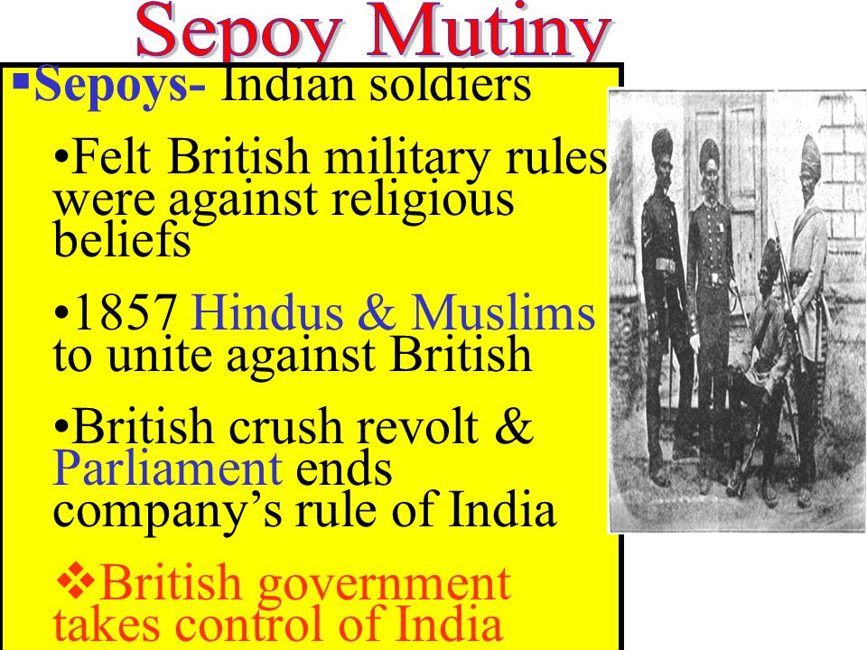  Sepoys- Indian soldiers Felt British military rules were against religious beliefs 1857 Hindus & Muslims to unite against British British crush revo