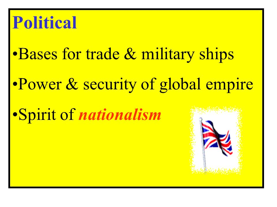 Political Bases for trade & military ships Power & security of global empire Spirit of nationalism