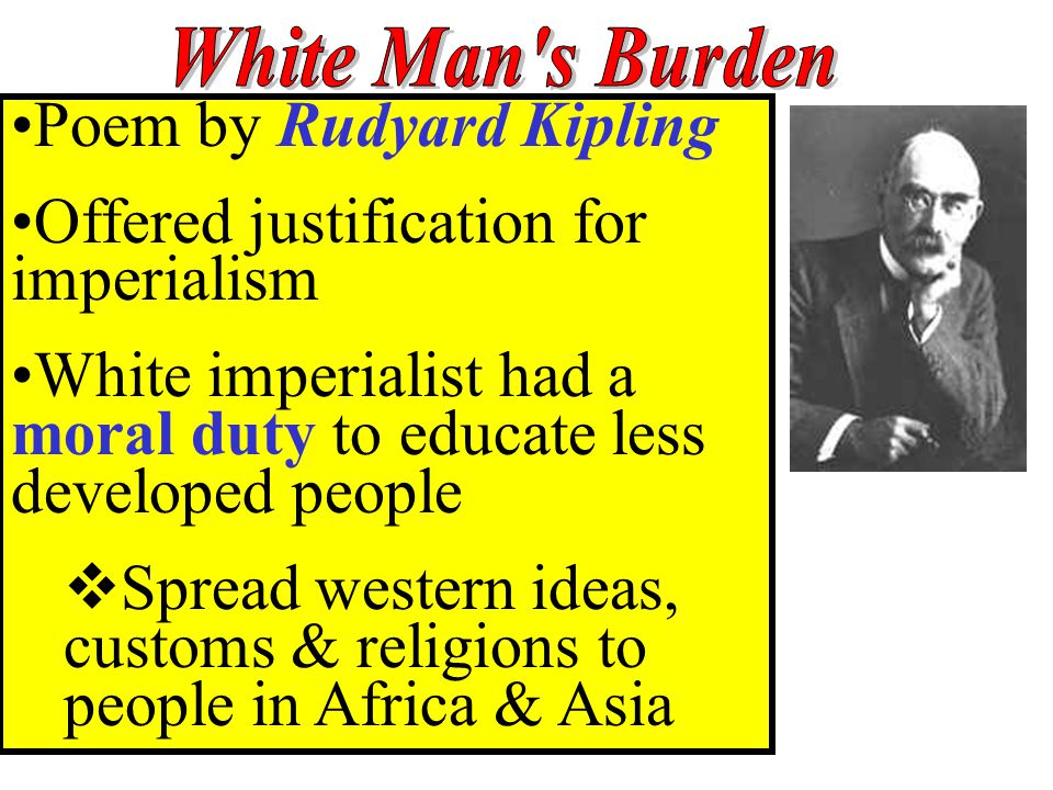 Poem by Rudyard Kipling Offered justification for imperialism White imperialist had a moral duty to educate less developed people  Spread western ide
