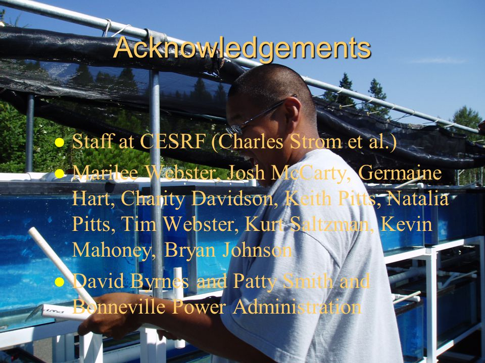 Acknowledgements l Staff at CESRF (Charles Strom et al.) l Marilee Webster, Josh McCarty, Germaine Hart, Charity Davidson, Keith Pitts, Natalia Pitts, Tim Webster, Kurt Saltzman, Kevin Mahoney, Bryan Johnson l David Byrnes and Patty Smith and Bonneville Power Administration