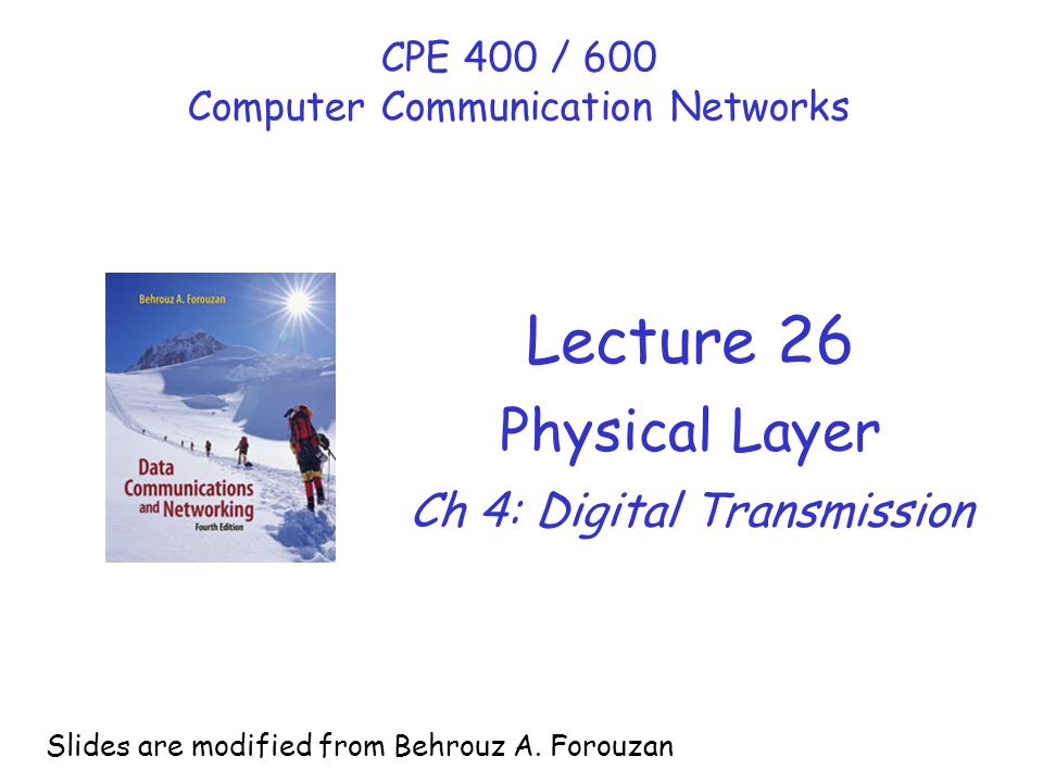 Lecture 26 Physical Layer Ch 4: Digital Transmission CPE 400 / 600 Computer Communication Networks Slides are modified from Behrouz A. Forouzan