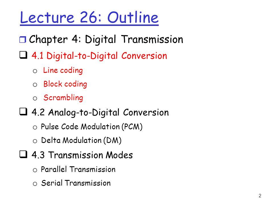 2 Lecture 26: Outline r Chapter 4: Digital Transmission  4.1 Digital-to-Digital Conversion o Line coding o Block coding o Scrambling  4.2 Analog-to-