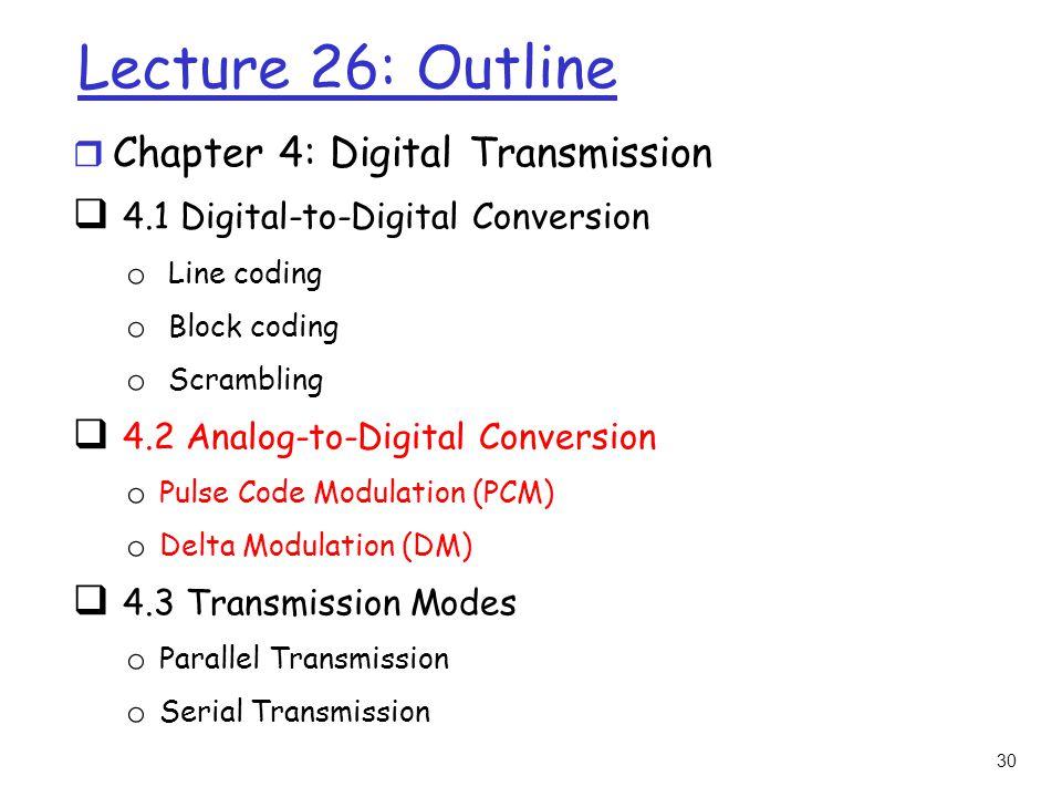 30 Lecture 26: Outline r Chapter 4: Digital Transmission  4.1 Digital-to-Digital Conversion o Line coding o Block coding o Scrambling  4.2 Analog-to
