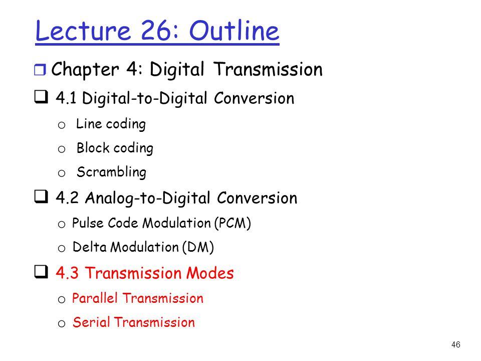 46 Lecture 26: Outline r Chapter 4: Digital Transmission  4.1 Digital-to-Digital Conversion o Line coding o Block coding o Scrambling  4.2 Analog-to
