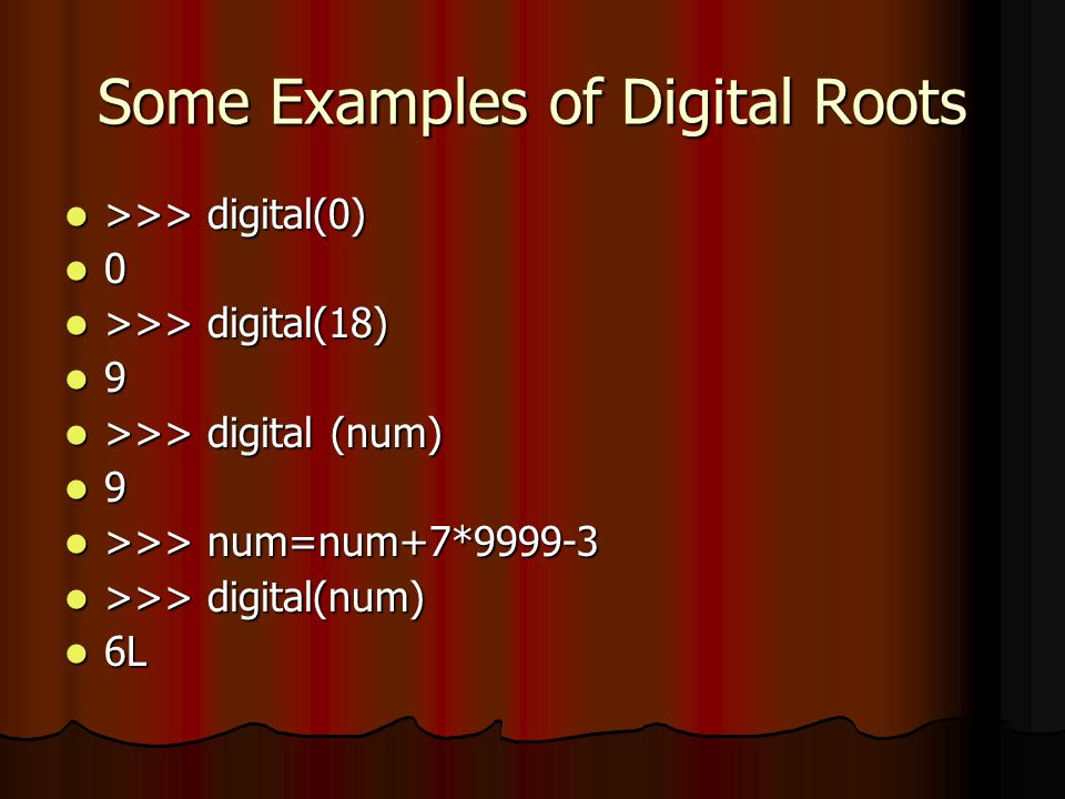 Some Examples of Digital Roots >>> digital(0) >>> digital(0) 0 >>> digital(18) >>> digital(18) 9 >>> digital (num) >>> digital (num) 9 >>> num=num+7*9999-3 >>> num=num+7*9999-3 >>> digital(num) >>> digital(num) 6L 6L