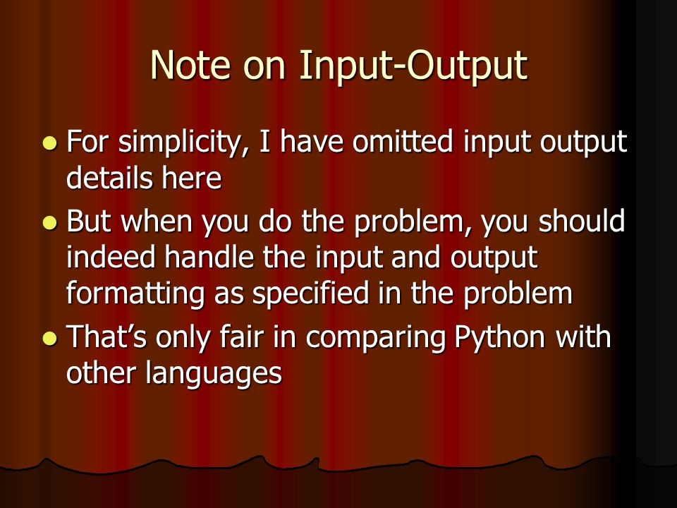 Note on Input-Output For simplicity, I have omitted input output details here For simplicity, I have omitted input output details here But when you do the problem, you should indeed handle the input and output formatting as specified in the problem But when you do the problem, you should indeed handle the input and output formatting as specified in the problem That's only fair in comparing Python with other languages That's only fair in comparing Python with other languages