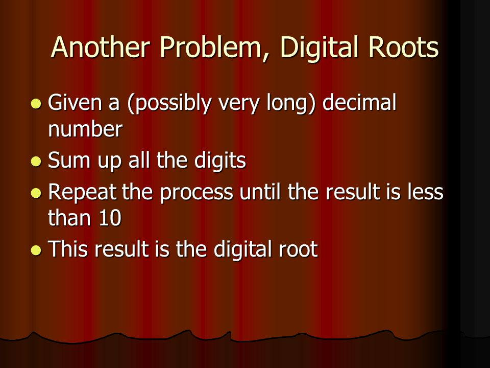 Another Problem, Digital Roots Given a (possibly very long) decimal number Given a (possibly very long) decimal number Sum up all the digits Sum up all the digits Repeat the process until the result is less than 10 Repeat the process until the result is less than 10 This result is the digital root This result is the digital root