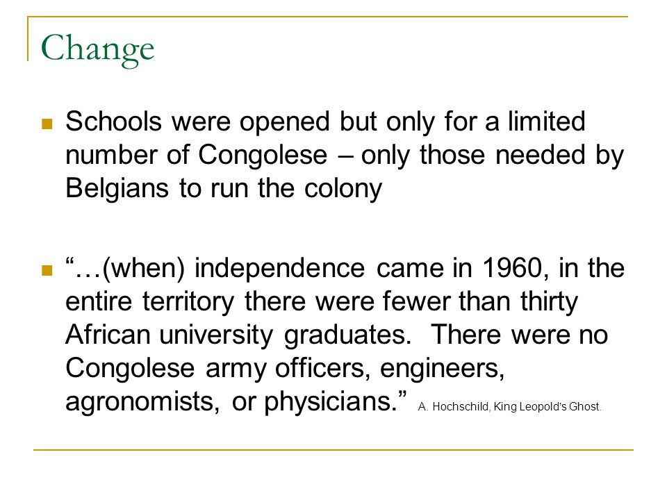 Change Schools were opened but only for a limited number of Congolese – only those needed by Belgians to run the colony …(when) independence came in 1960, in the entire territory there were fewer than thirty African university graduates.