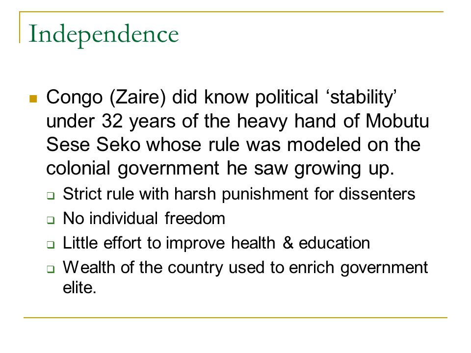 Congo (Zaire) did know political 'stability' under 32 years of the heavy hand of Mobutu Sese Seko whose rule was modeled on the colonial government he