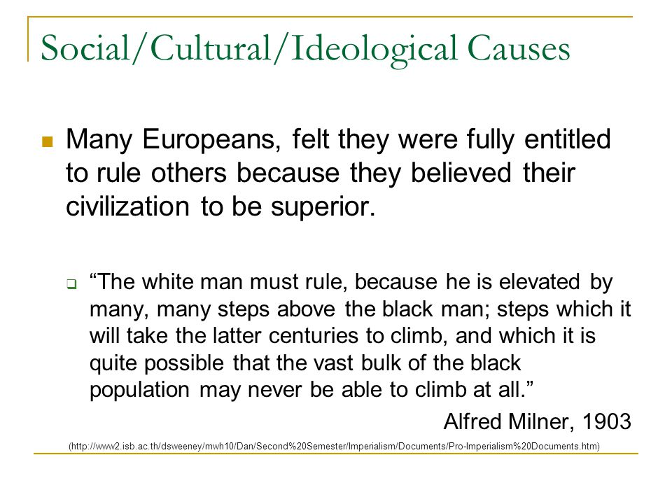 Social/Cultural/Ideological Causes Many Europeans, felt they were fully entitled to rule others because they believed their civilization to be superior.