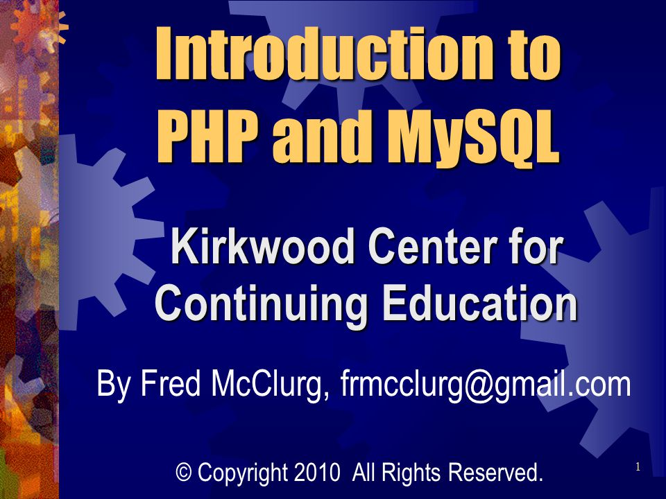 Kirkwood Center for Continuing Education Introduction to PHP and MySQL By Fred McClurg, frmcclurg@gmail.com © Copyright 2010 All Rights Reserved.