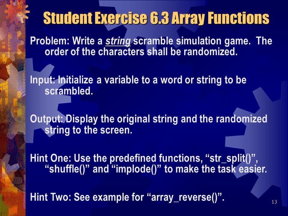 <?php $word = randomize ; // break each char into array $pieces = str_split( $word ); // randomize the array shuffle( $pieces ); // convert elements into string $scramble = implode( , $pieces ); printf( Original: %s Scrambled: %s , $word, $scramble ); ?> Student Solution 6.3 Student Solution 6.3 Array Functions 14