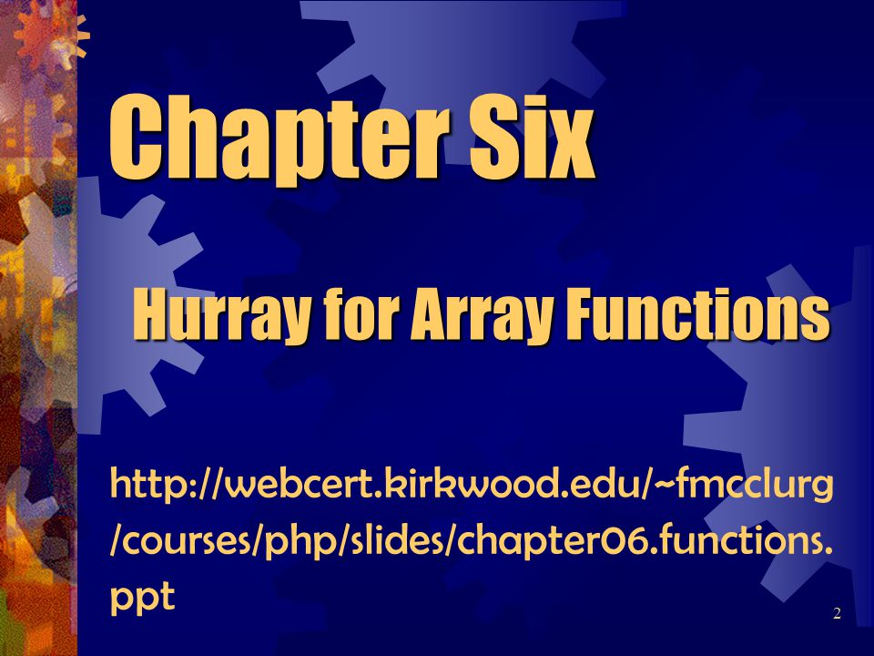 Chapter Six Hurray for Array Functions 2 http://webcert.kirkwood.edu/~fmcclurg /courses/php/slides/chapter06.functions.