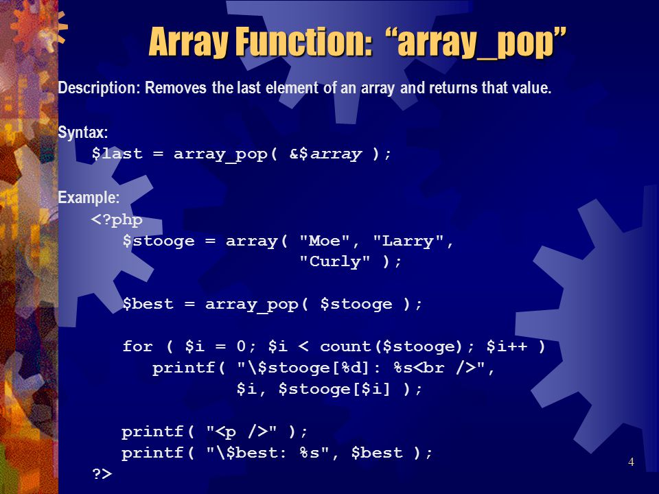 Description: Removes the last element of an array and returns that value. Syntax: $last = array_pop( &$array ); Example: <?php $stooge = array(