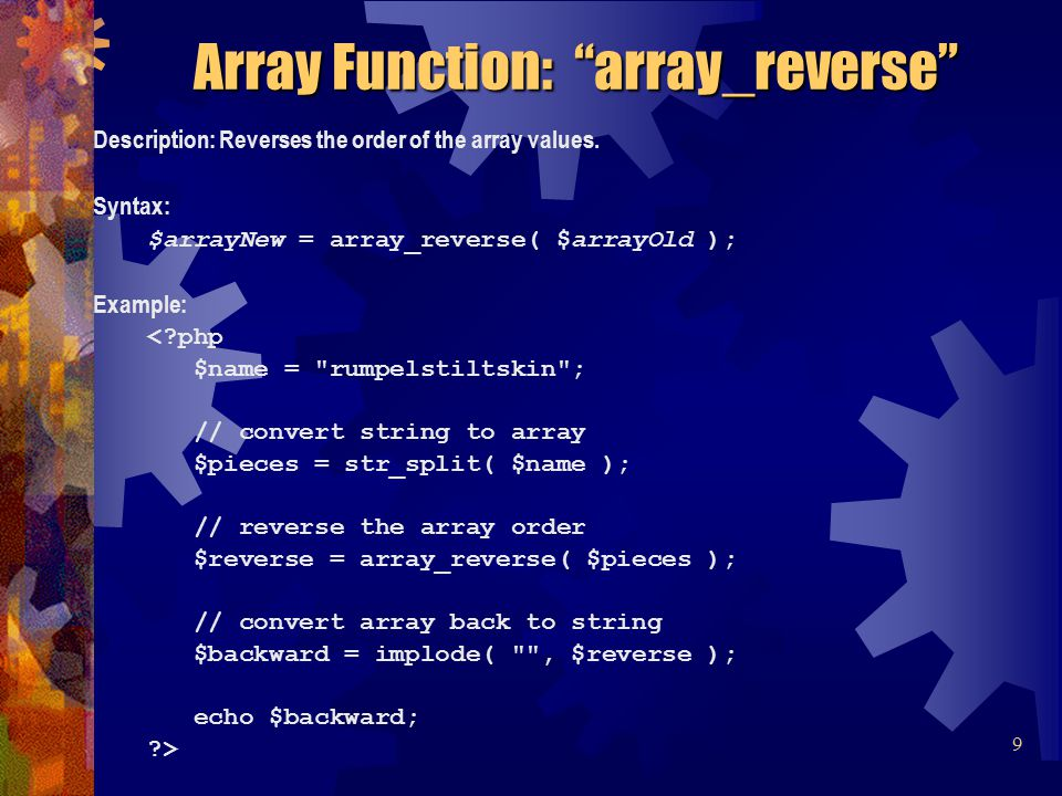 Description: Reverses the order of the array values. Syntax: $arrayNew = array_reverse( $arrayOld ); Example: <?php $name =