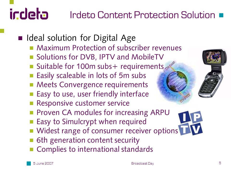 5 June 2007 5 Broadcast Day Irdeto Content Protection Solution Ideal solution for Digital Age Maximum Protection of subscriber revenues Solutions for