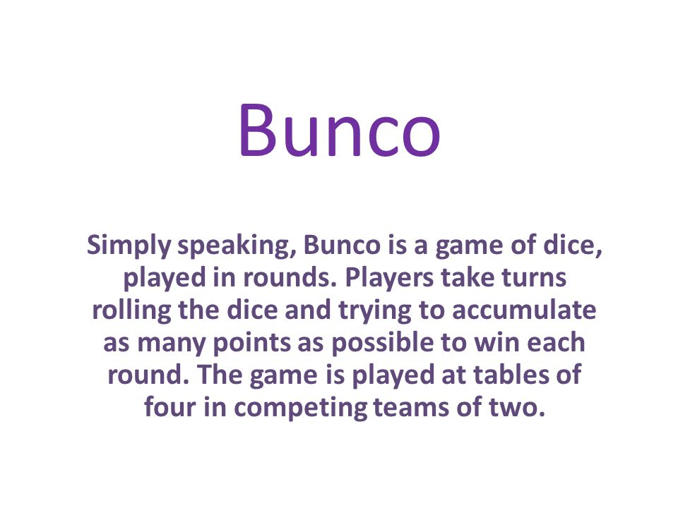 Bunco Simply speaking, Bunco is a game of dice, played in rounds.