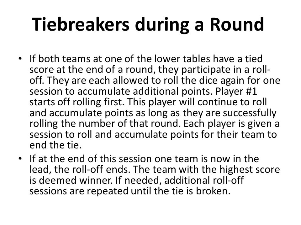 Tiebreakers during a Round If both teams at one of the lower tables have a tied score at the end of a round, they participate in a roll- off.