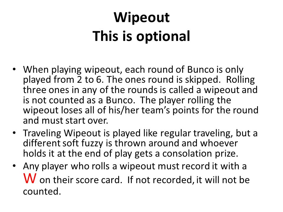 Wipeout This is optional When playing wipeout, each round of Bunco is only played from 2 to 6.