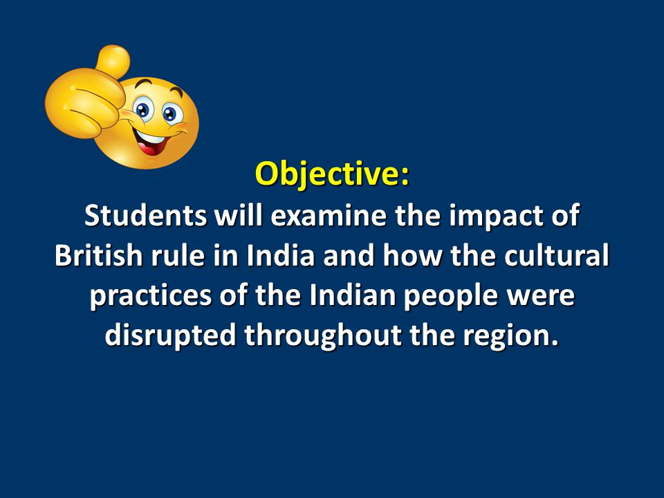 Objective: Students will examine the impact of British rule in India and how the cultural practices of the Indian people were disrupted throughout the region.