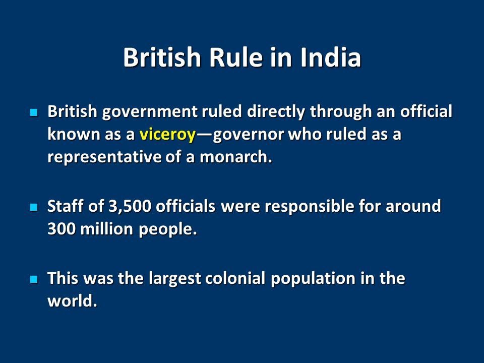 British Rule in India British government ruled directly through an official known as a viceroy—governor who ruled as a representative of a monarch.