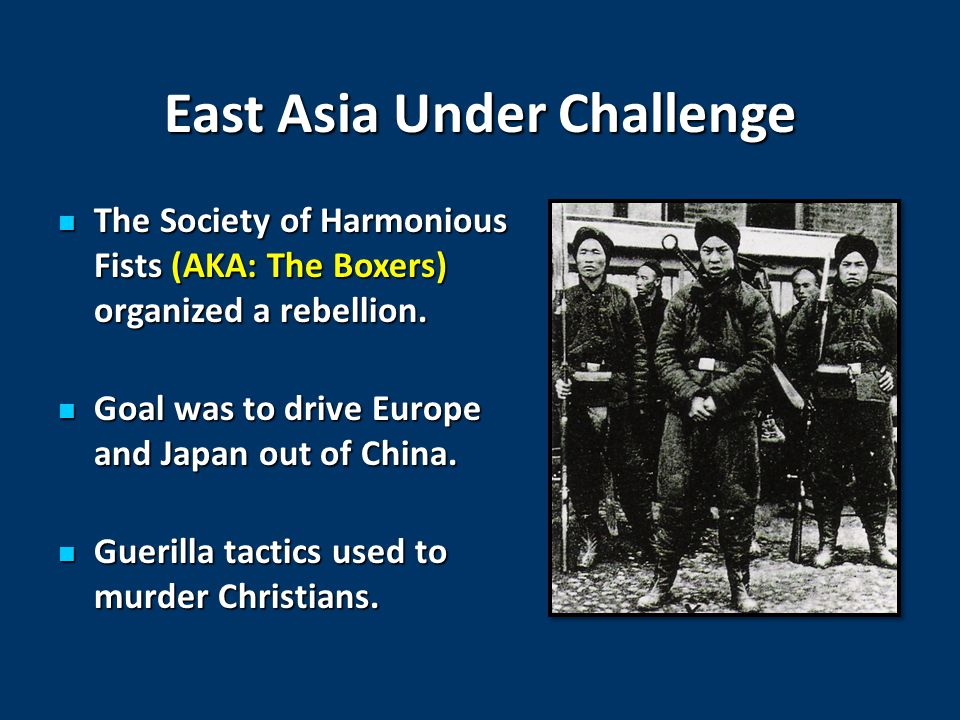 East Asia Under Challenge The Society of Harmonious Fists (AKA: The Boxers) organized a rebellion.