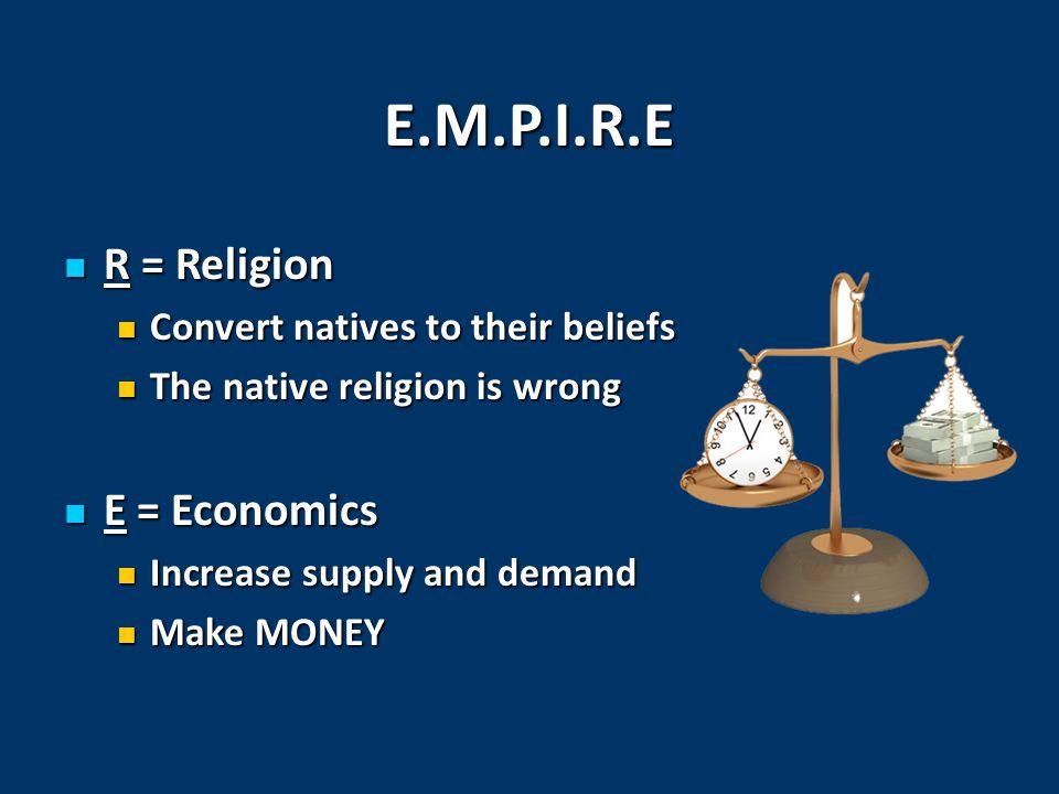 E.M.P.I.R.E R = Religion R = Religion Convert natives to their beliefs Convert natives to their beliefs The native religion is wrong The native religi