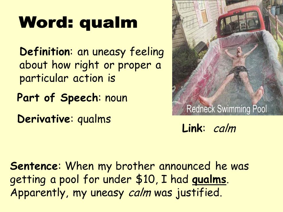 Definition: an uneasy feeling about how right or proper a particular action is Derivative: qualms Sentence: When my brother announced he was getting a