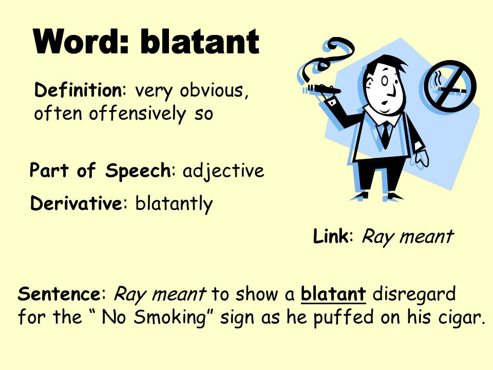 """Definition: very obvious, often offensively so Derivative: blatantly Sentence: Ray meant to show a blatant disregard for the """" No Smoking"""" sign as he"""
