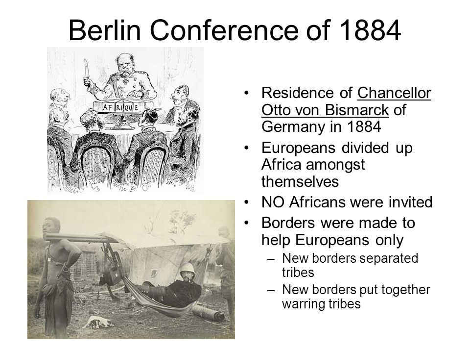 Berlin Conference of 1884 Residence of Chancellor Otto von Bismarck of Germany in 1884 Europeans divided up Africa amongst themselves NO Africans were invited Borders were made to help Europeans only –New borders separated tribes –New borders put together warring tribes