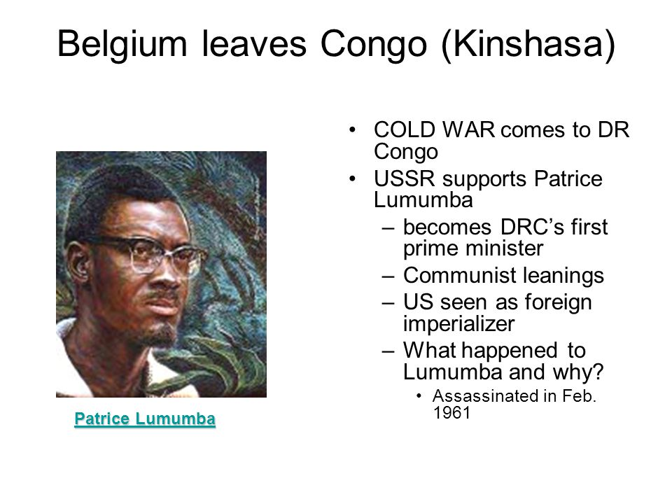 Belgium leaves Congo (Kinshasa) COLD WAR comes to DR Congo USSR supports Patrice Lumumba –becomes DRC's first prime minister –Communist leanings –US seen as foreign imperializer –What happened to Lumumba and why.