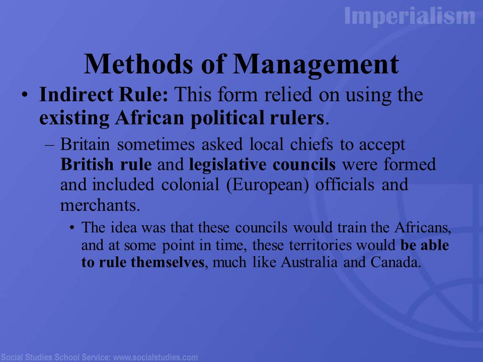 Methods of Management Indirect Rule: This form relied on using the existing African political rulers.