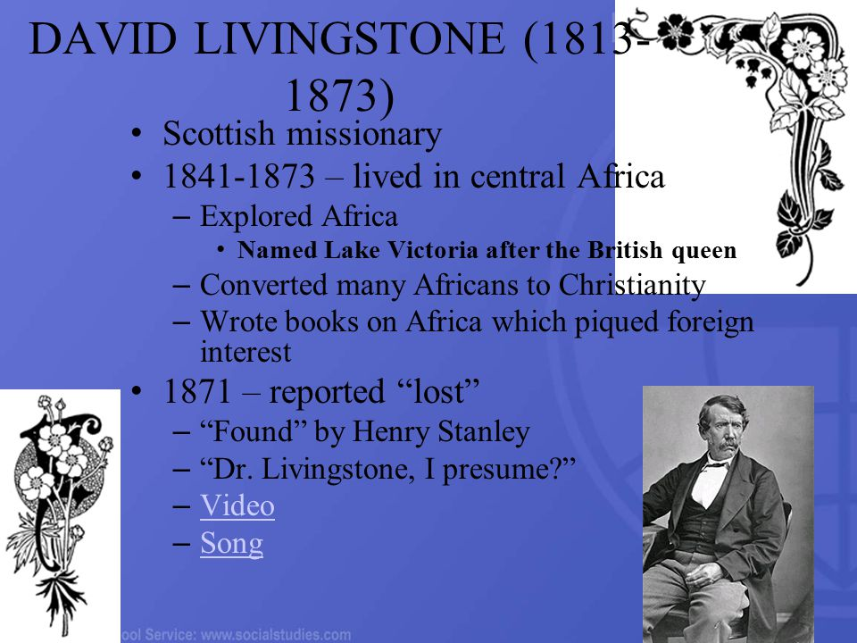DAVID LIVINGSTONE (1813- 1873) Scottish missionary 1841-1873 – lived in central Africa – Explored Africa Named Lake Victoria after the British queen – Converted many Africans to Christianity – Wrote books on Africa which piqued foreign interest 1871 – reported lost – Found by Henry Stanley – Dr.
