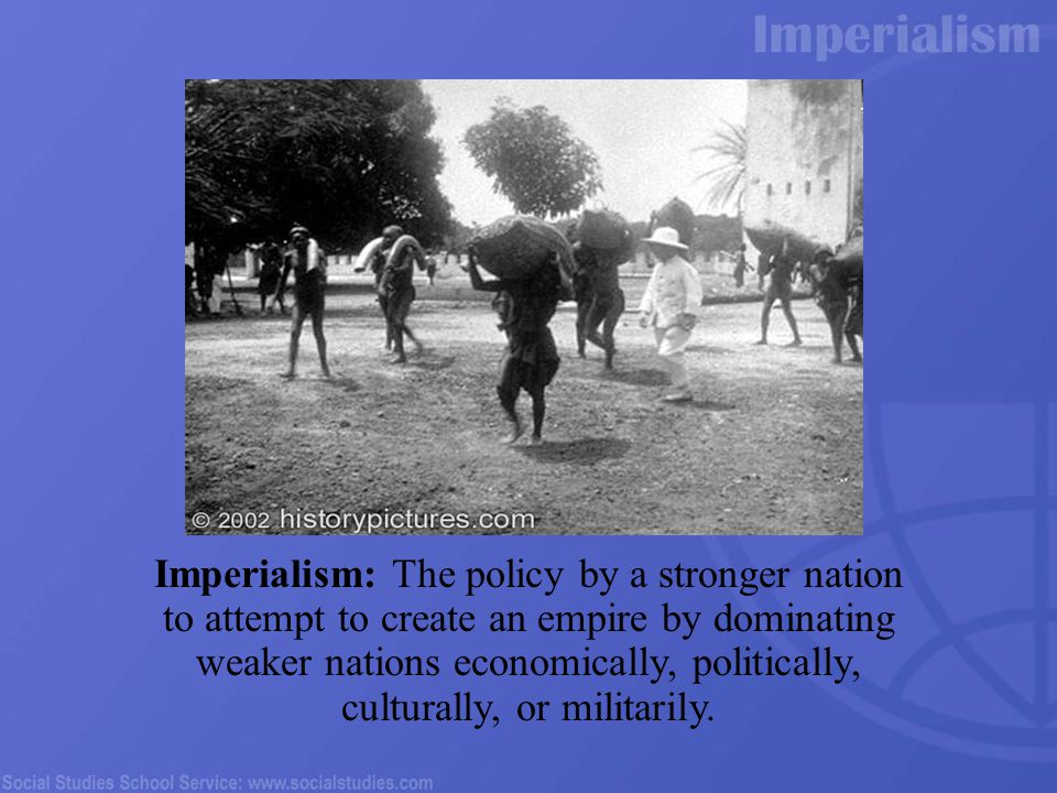 Imperialism: The policy by a stronger nation to attempt to create an empire by dominating weaker nations economically, politically, culturally, or militarily.