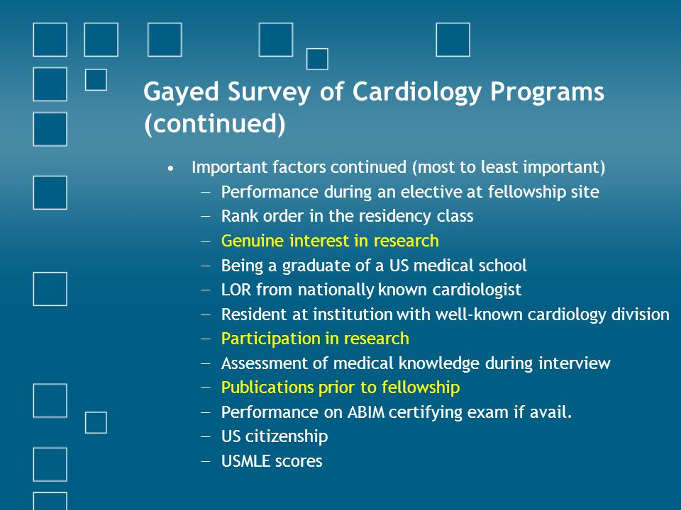 Gayed Survey of Cardiology Programs (continued) Important factors continued (most to least important) − Performance during an elective at fellowship site − Rank order in the residency class − Genuine interest in research − Being a graduate of a US medical school − LOR from nationally known cardiologist − Resident at institution with well-known cardiology division − Participation in research − Assessment of medical knowledge during interview − Publications prior to fellowship − Performance on ABIM certifying exam if avail.