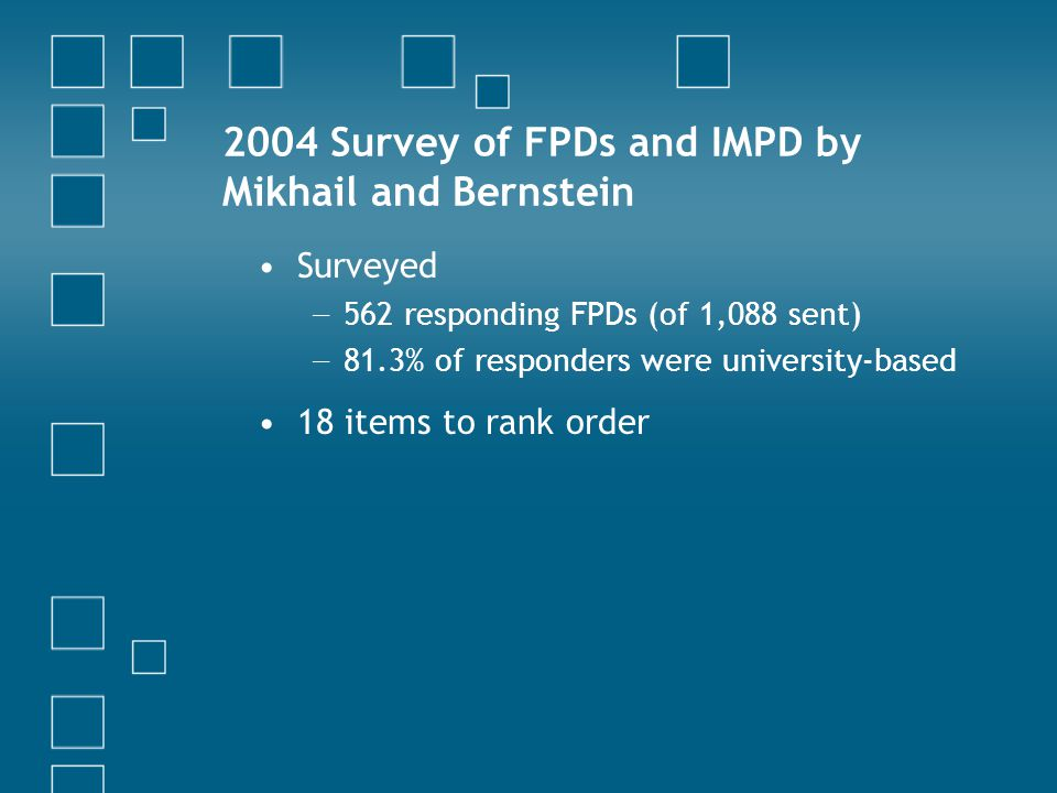 2004 Survey of FPDs and IMPD by Mikhail and Bernstein Surveyed − 562 responding FPDs (of 1,088 sent) − 81.3% of responders were university-based 18 items to rank order