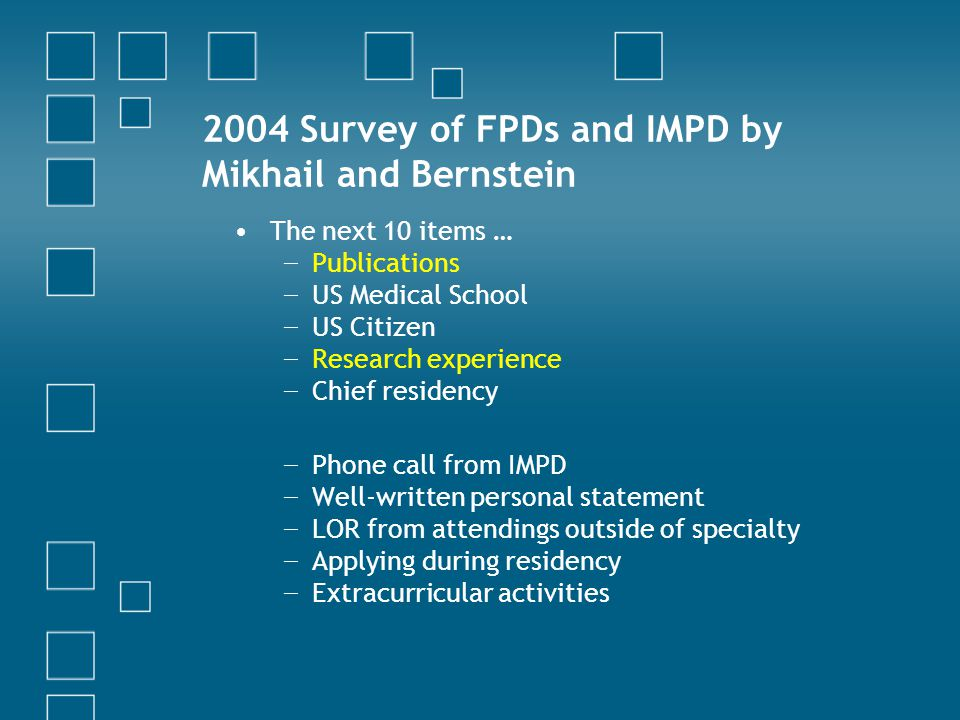 2004 Survey of FPDs and IMPD by Mikhail and Bernstein The next 10 items … − Publications − US Medical School − US Citizen − Research experience − Chief residency − Phone call from IMPD − Well-written personal statement − LOR from attendings outside of specialty − Applying during residency − Extracurricular activities