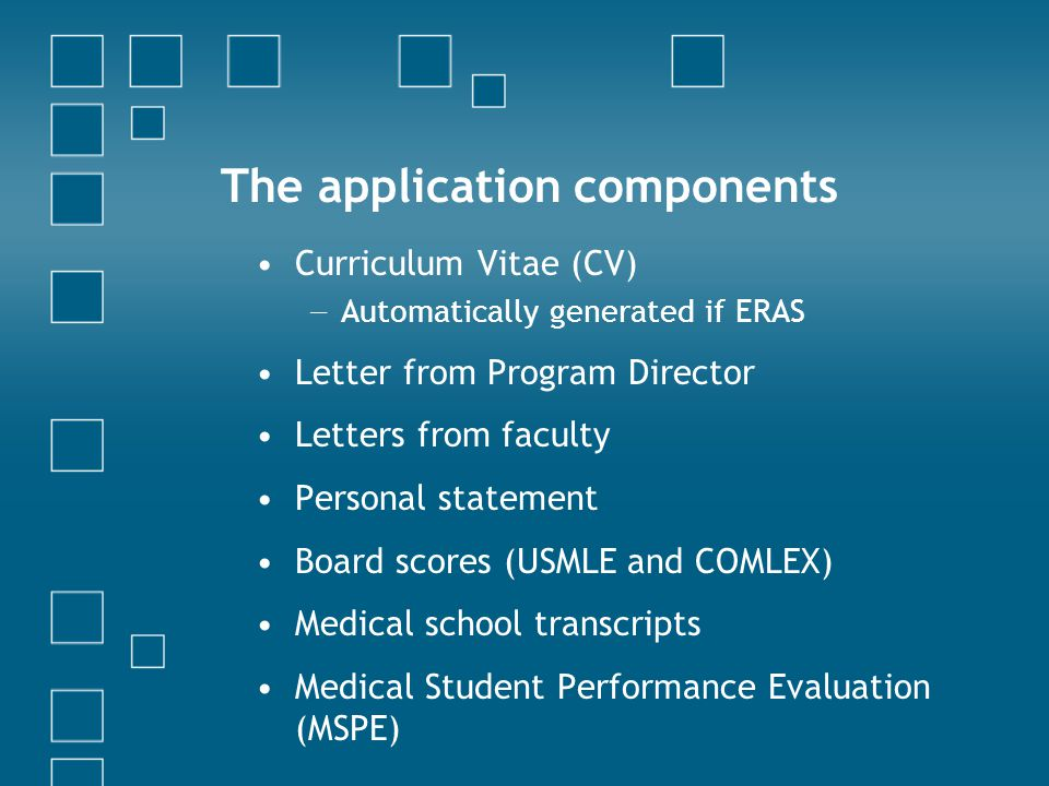 The application components Curriculum Vitae (CV) − Automatically generated if ERAS Letter from Program Director Letters from faculty Personal statement Board scores (USMLE and COMLEX) Medical school transcripts Medical Student Performance Evaluation (MSPE)