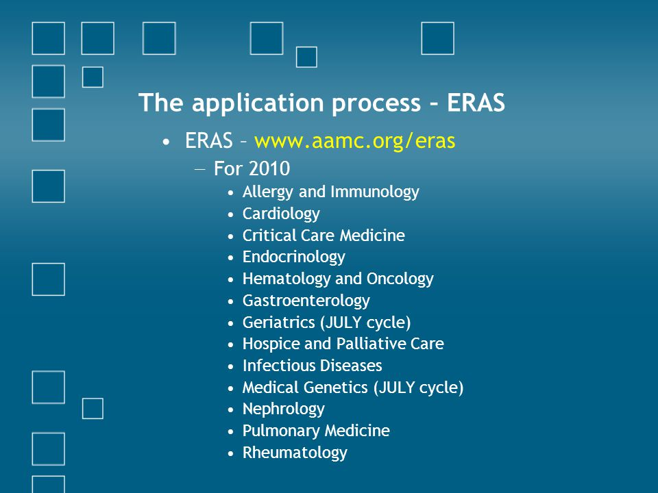 The application process – ERAS ERAS – www.aamc.org/eras − For 2010 Allergy and Immunology Cardiology Critical Care Medicine Endocrinology Hematology and Oncology Gastroenterology Geriatrics (JULY cycle) Hospice and Palliative Care Infectious Diseases Medical Genetics (JULY cycle) Nephrology Pulmonary Medicine Rheumatology