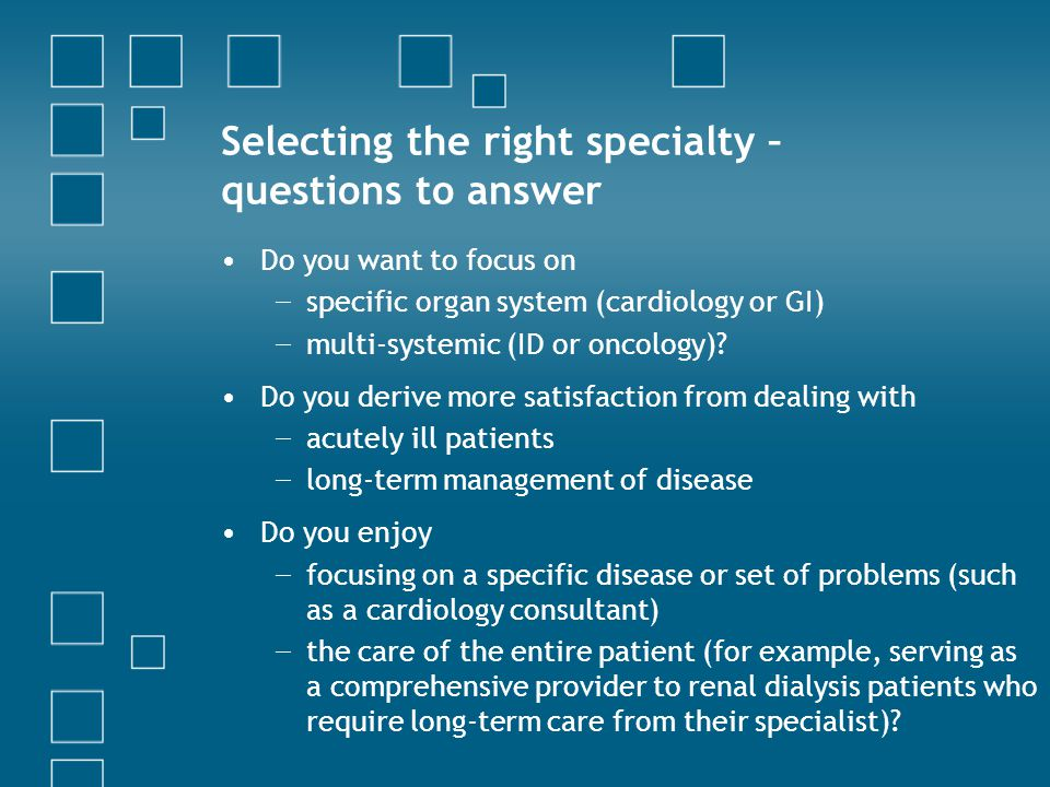 Selecting the right specialty – questions to answer Do you want to focus on − specific organ system (cardiology or GI) − multi-systemic (ID or oncology).
