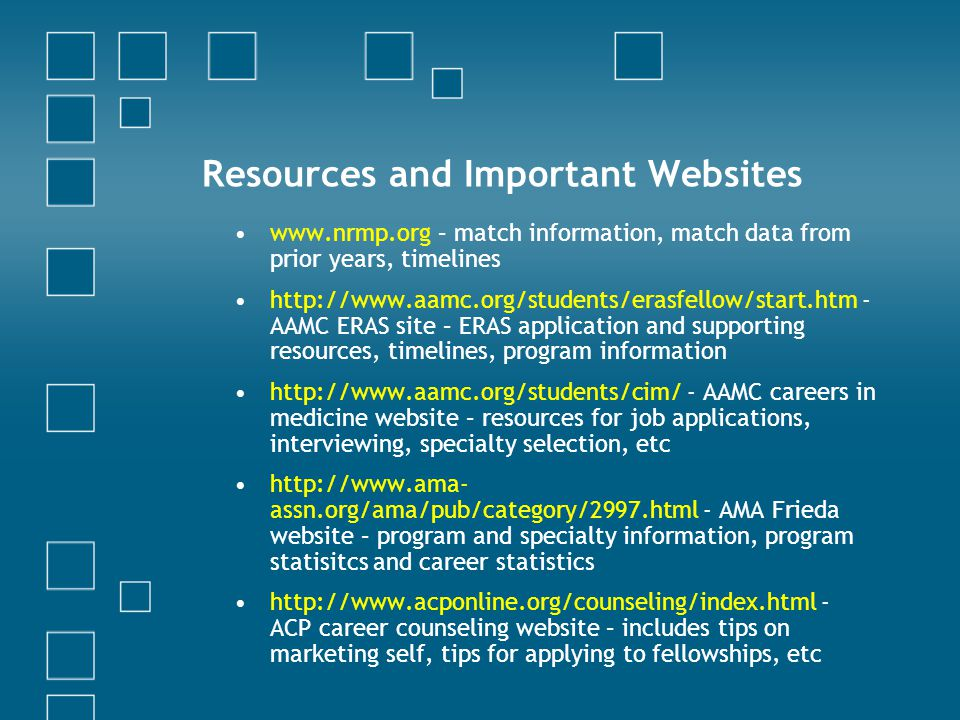 Resources and Important Websites www.nrmp.org – match information, match data from prior years, timelines http://www.aamc.org/students/erasfellow/start.htm - AAMC ERAS site – ERAS application and supporting resources, timelines, program information http://www.aamc.org/students/cim/ - AAMC careers in medicine website – resources for job applications, interviewing, specialty selection, etc http://www.ama- assn.org/ama/pub/category/2997.html - AMA Frieda website – program and specialty information, program statisitcs and career statistics http://www.acponline.org/counseling/index.html - ACP career counseling website – includes tips on marketing self, tips for applying to fellowships, etc