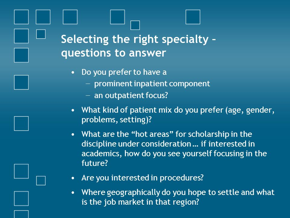 Selecting the right specialty – questions to answer Do you prefer to have a − prominent inpatient component − an outpatient focus.