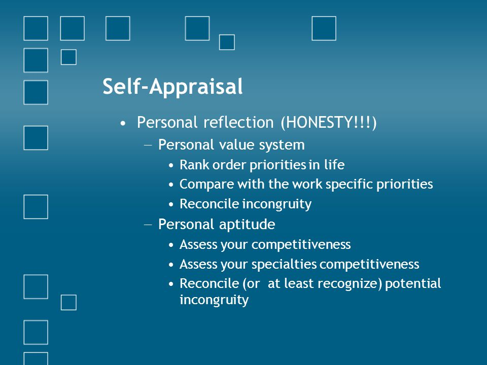 Self-Appraisal Personal reflection (HONESTY!!!) − Personal value system Rank order priorities in life Compare with the work specific priorities Reconcile incongruity − Personal aptitude Assess your competitiveness Assess your specialties competitiveness Reconcile (or at least recognize) potential incongruity